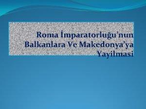 Roma mparatorluunun Balkanlara Ve Makedonyaya Yayilmasi Roma devleti