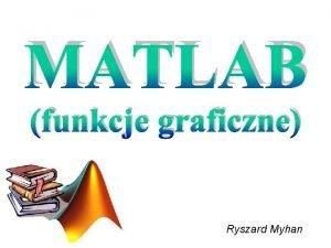 MATLAB funkcje graficzne Ryszard Myhan Podstawowe typy obiektw