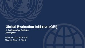 Global Evaluation Initiative GEI A Collaborative initiative working