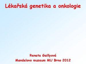 Lkask genetika a onkologie Renata Gaillyov Mendelovo muzeum