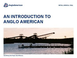 AN INTRODUCTION TO ANGLO AMERICAN ANGLO AMERICAN Anglo