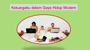 Keluargaku dalam Gaya Hidup Modern Gaya Hidup Modern