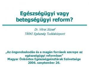 Egszsggyi vagy betegsggyi reform Dr Vitrai Jzsef TRKI