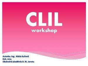 CLIL workshop Autorka Ing Mria Kullov Rok 2014