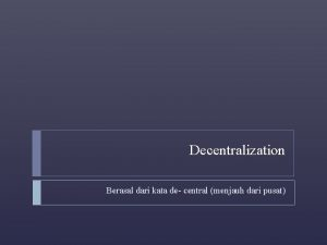 Decentralization Berasal dari kata de central menjauh dari