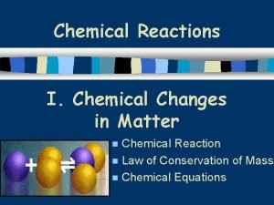 Chemical Reactions I Chemical Changes in Matter Chemical