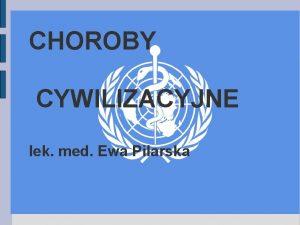CHOROBY CYWILIZACYJNE lek med Ewa Pilarska CHOROBY CYWILIZACYJNE