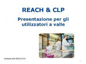 REACH CLP Presentazione per gli utilizzatori a valle