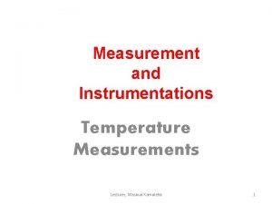 Measurement and Instrumentations Temperature Measurements Lecturer Masoud Kamoleka