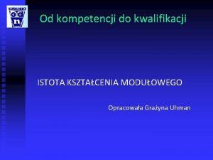 Od kompetencji do kwalifikacji ISTOTA KSZTACENIA MODUOWEGO Opracowaa