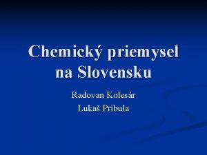 Chemick priemysel na Slovensku Radovan Kolesr Luka Pribula