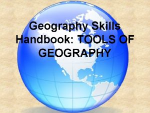 Geography Skills Handbook TOOLS OF GEOGRAPHY WHAT IS