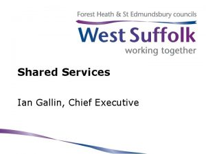 Shared Services Ian Gallin Chief Executive West Suffolk