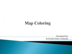 Map Coloring Presented By Ravindra Babu Pentyala Outline