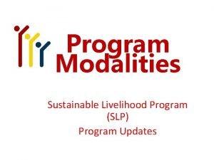 Program Modalities Sustainable Livelihood Program SLP Program Updates