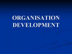 ORGANISATION DEVELOPMENT ORGANISATION Organisation is a social unit