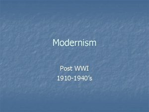 Modernism Post WWI 1910 1940s Modernism n n