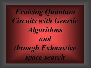 Evolving Quantum Circuits with Genetic Algorithms and through