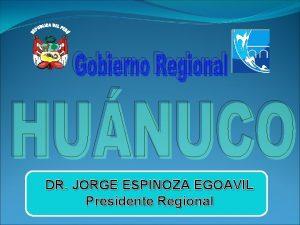 DR JORGE ESPINOZA EGOAVIL Presidente Regional DR JORGE