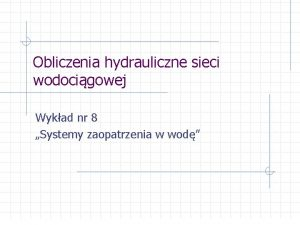 Obliczenia hydrauliczne sieci wodocigowej Wykad nr 8 Systemy