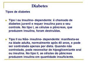 Diabetes Tipos de diabetes n Tipo I ou