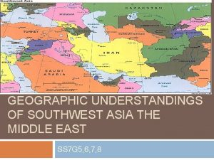 GEOGRAPHIC UNDERSTANDINGS OF SOUTHWEST ASIA THE MIDDLE EAST