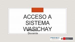 ACCESO A SISTEMA WASICHAY Perfil de Docente ACCESO