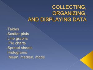 COLLECTING ORGANIZING AND DISPLAYING DATA Tables Scatter plots