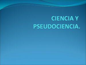 CIENCIA Y PSEUDOCIENCIA CIENCIA La ciencia del latn