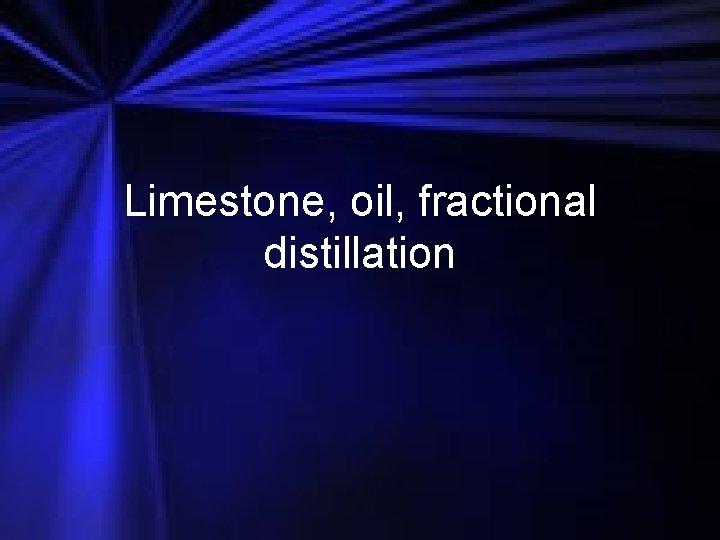 Limestone oil fractional distillation Limestone is a rock