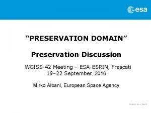 PRESERVATION DOMAIN Preservation Discussion WGISS42 Meeting ESAESRIN Frascati