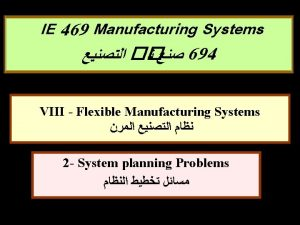 IE 469 Manufacturing Systems 694 VIII Flexible Manufacturing