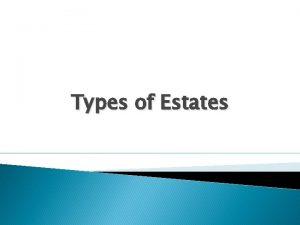 Types of Estates Estate Ownership Estates are interests