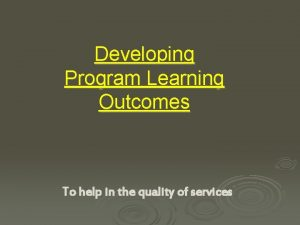 Developing Program Learning Outcomes To help in the
