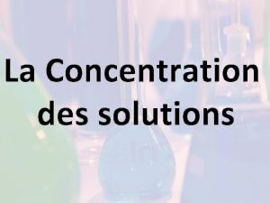 La Concentration des solutions La concentration dune solution
