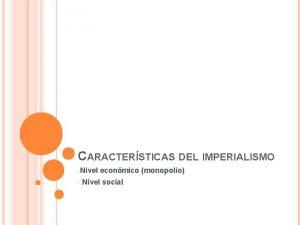 CARACTERSTICAS DEL IMPERIALISMO Nivel econmico monopolio Nivel social