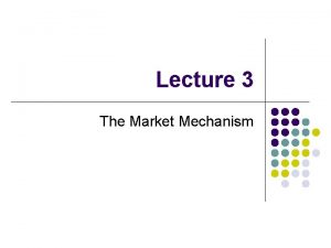 Lecture 3 The Market Mechanism The Market Mechanism