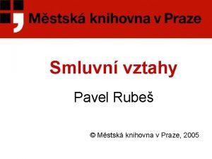 Smluvn vztahy Pavel Rube Mstsk knihovna v Praze