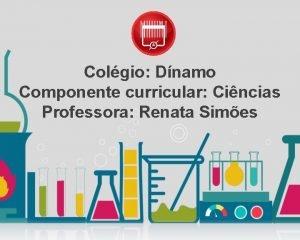 Colgio Dnamo Componente curricular Cincias Professora Renata Simes