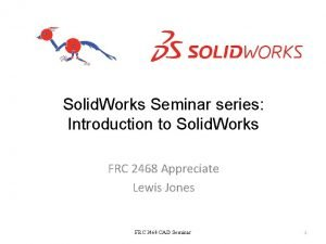 Solid Works Seminar series Introduction to Solid Works