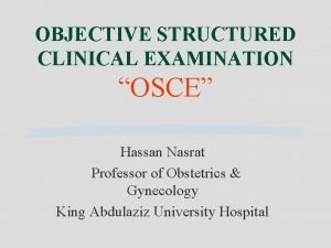 OBJECTIVE STRUCTURED CLINICAL EXAMINATION OSCE Hassan Nasrat Professor