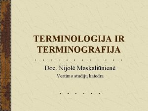TERMINOLOGIJA IR TERMINOGRAFIJA Doc Nijol Maskalinien Vertimo studij