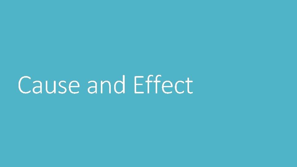 Cause and Effect Cause and Effect Cause and