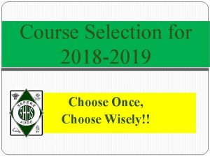 Course Selection for 2018 2019 Choose Once Choose