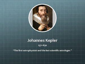 Johannes Kepler 1571 1630 The first astrophysicist and