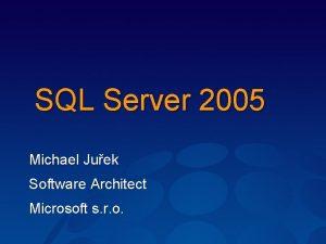 SQL Server 2005 Michael Juek Software Architect Microsoft
