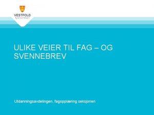 ULIKE VEIER TIL FAG OG SVENNEBREV Utdanningsavdelingen fagopplring