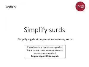 Grade A Simplify surds Simplify algebraic expressions involving