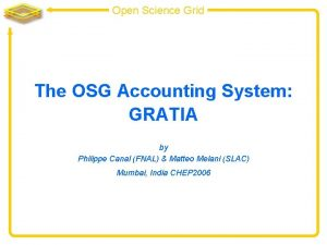 Open Science Grid The OSG Accounting System GRATIA