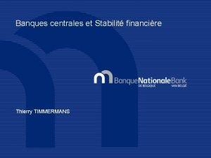 Banques centrales et Stabilit financire Thierry TIMMERMANS BANQUES